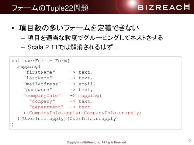 """フォームのTuple22問題 • 項目数の多いフォームを定義できない – 項目を適当な粒度でグルーピングしてネストさせる – Scala 2.11では解消されるはず… 5 val userForm = Form( mapping( """"first..."""