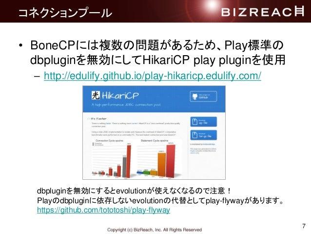 コネクションプール • BoneCPには複数の問題があるため、Play標準の dbpluginを無効にしてHikariCP play pluginを使用 – http://edulify.github.io/play-hikaricp.edul...