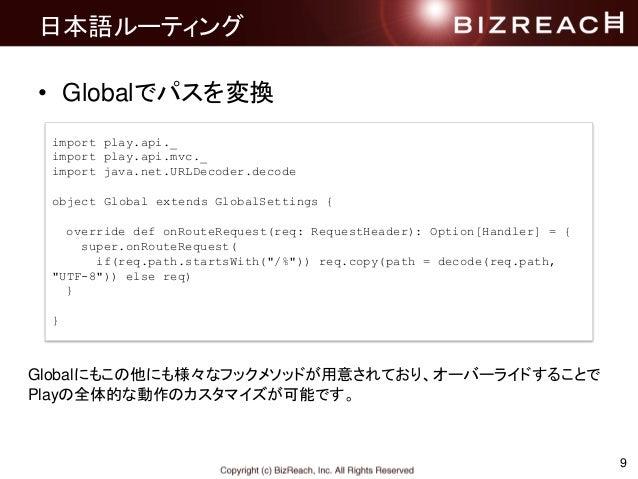 日本語ルーティング • Globalでパスを変換 9 import play.api._ import play.api.mvc._ import java.net.URLDecoder.decode object Global extends...