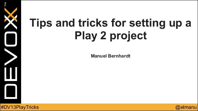 Tips and tricks for setting up a Play 2 project ! !  Manuel Bernhardt  #DV13PlayTricks  @elmanu
