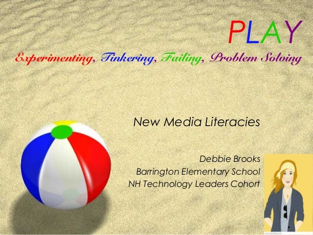PLAY Experimenting, Tinkering, Failing, Problem Solving New Media Literacies Debbie Brooks Barrington Elementary School NH...