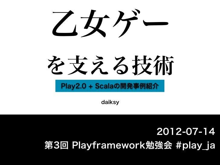 乙女ゲーを支える技術  Play2.0 + Scalaの開発事例紹介           daiksy                  2012-07-14第3回 Playframework勉強会 #play_ja