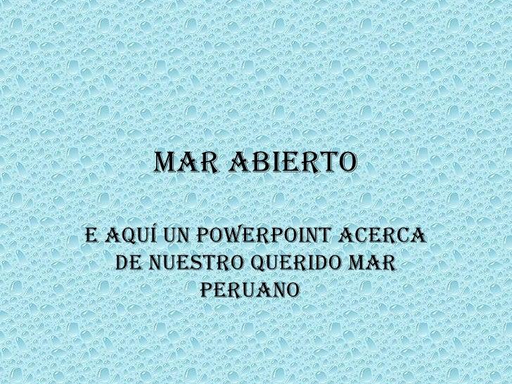 Mar Abierto E aquí un PowerPoint acerca de nuestro querido mar peruano