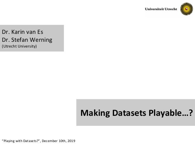 "Slide No. 1""Playing with Datasets?"", December 10th, 2019 Making Datasets Playable…? Dr. Karin van Es Dr. Stefan Werning (U..."