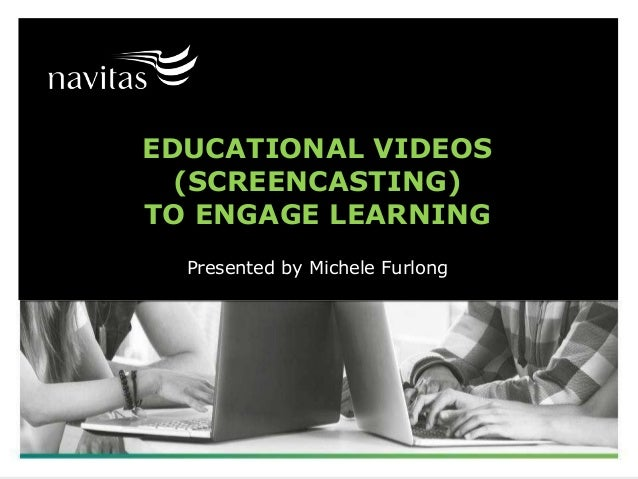EDUCATIONAL VIDEOS (SCREENCASTING) TO ENGAGE LEARNING Presented by Michele Furlong