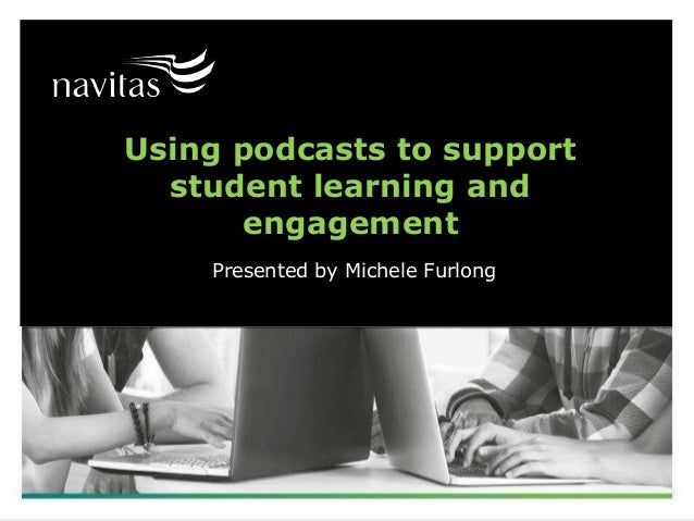 Using podcasts to support student learning and engagement Presented by Michele Furlong