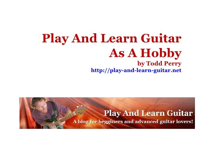 Play And Learn Guitar As A Hobby by Todd Perry http://play-and-learn-guitar.net