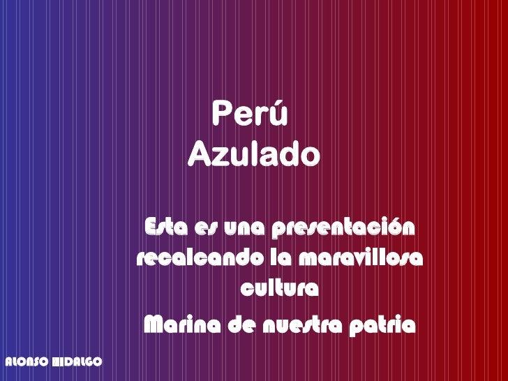 Perú  Azulado Esta es una presentación recalcando la maravillosa cultura Marina de nuestra patria ALONSO HIDALGO