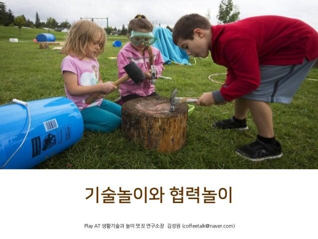 기술놀이와 협력놀이 Play AT 생활기술과 놀이 멋짓 연구소장 김성원 (coffeetalk@naver.com)coffeetalk@naver.com))