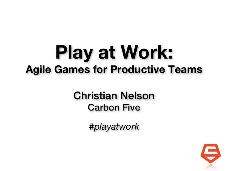 Play at Work:Agile Games for Productive Teams        Christian Nelson           Carbon Five           #playatwork