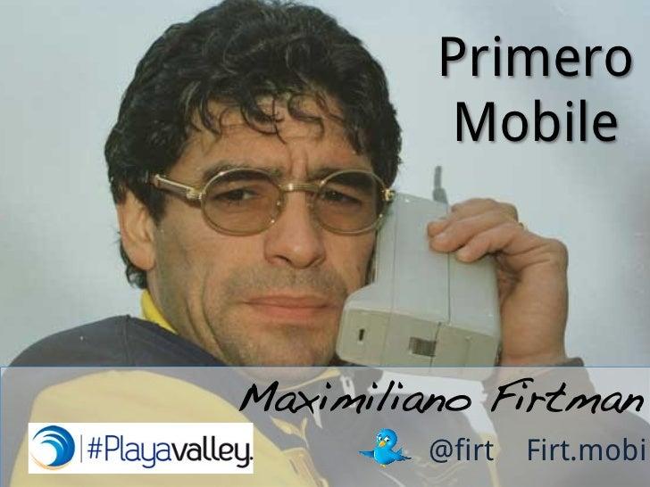 Primero         MobileMaximiliano Firtman!         @firt   Firt.mobi