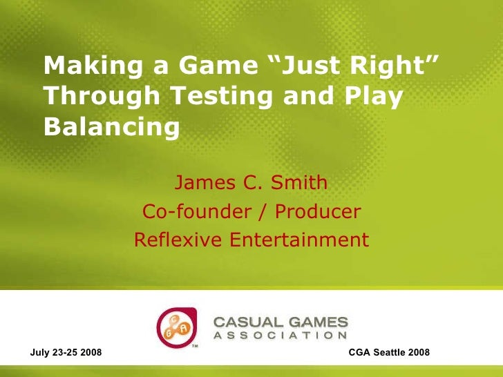 """Making a Game """"Just Right"""" Through Testing and Play Balancing  James C. Smith Co-founder / Producer Reflexive Entertainmen..."""