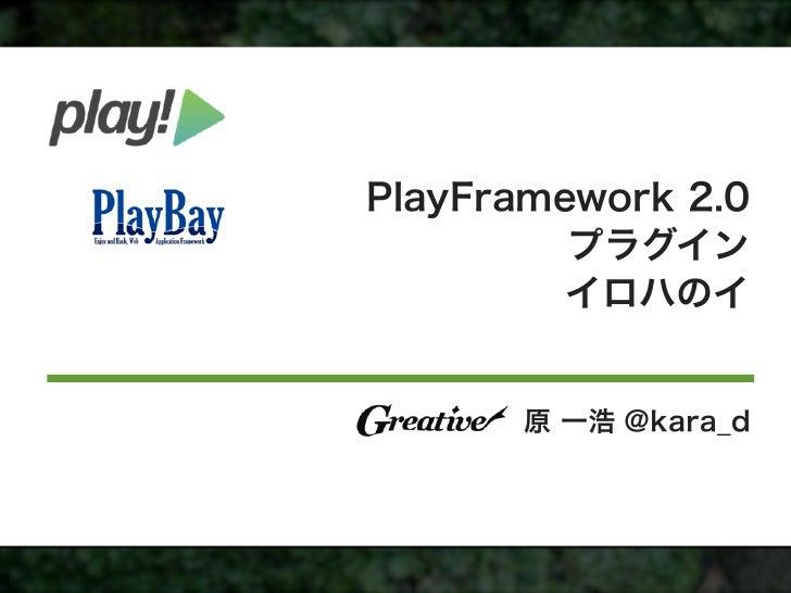 PlayFramework 2.0         プラグイン         イロハのイ      原 一浩 @kara_d