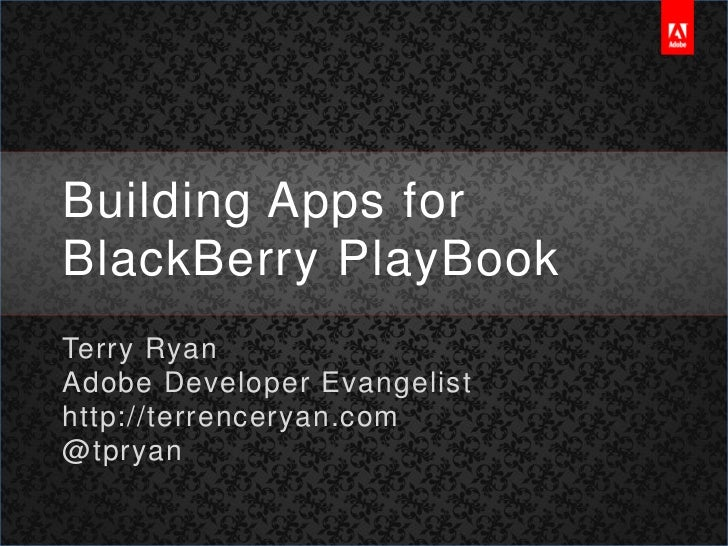 Building Apps for BlackBerry PlayBook<br />Terry Ryan<br />Adobe Developer Evangelist<br />http://terrenceryan.com<br />@t...