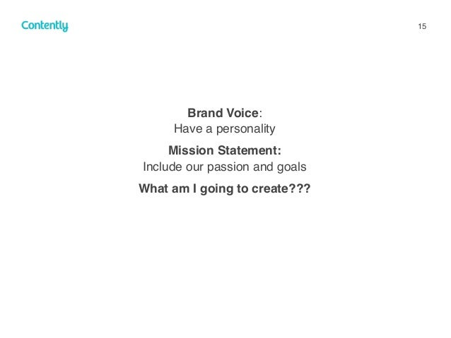 15 Brand Voice:  Have a personality Mission Statement:  Include our passion and goals What am I going to create???