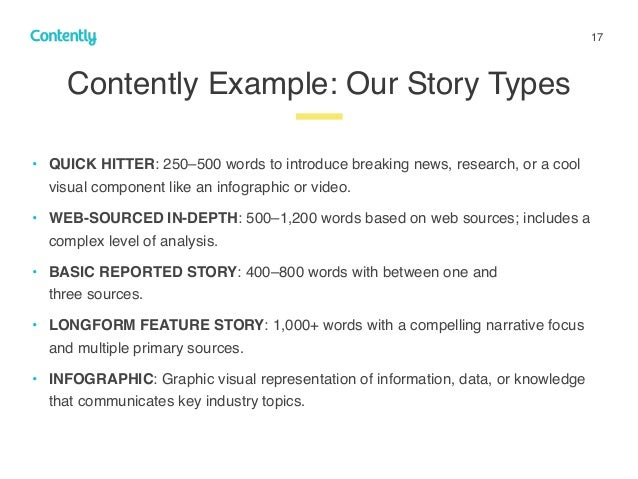 17 Contently Example: Our Story Types z • QUICK HITTER: 250–500 words to introduce breaking news, research, or a cool visu...