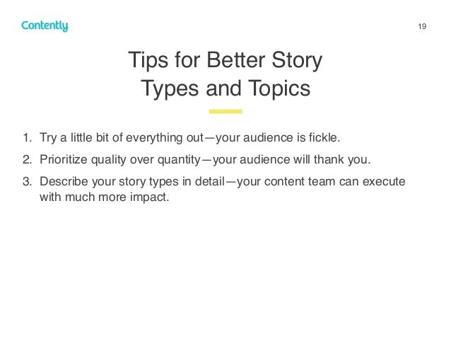 19 Tips for Better Story  Types and Topics z 1. Try a little bit of everything out—your audience is fickle. 2. Prioritize ...