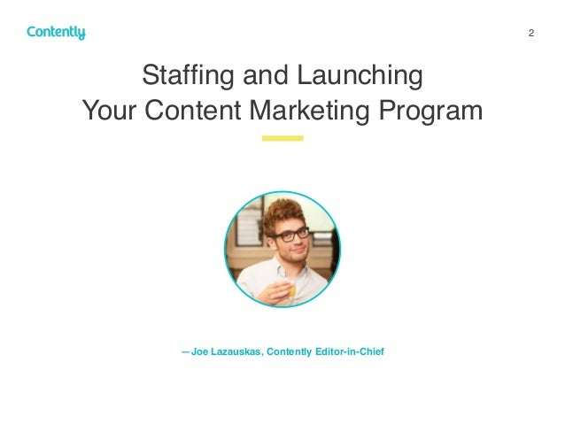 2 Staffing and Launching  Your Content Marketing Program z —Joe Lazauskas, Contently Editor-in-Chief