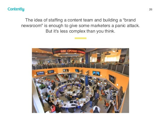 """26 z The idea of staffing a content team and building a """"brand newsroom"""" is enough to give some marketers a panic attack. B..."""
