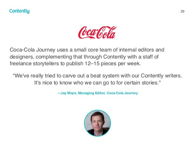 29 Coca-Cola Journey uses a small core team of internal editors and designers, complementing that through Contently with a...