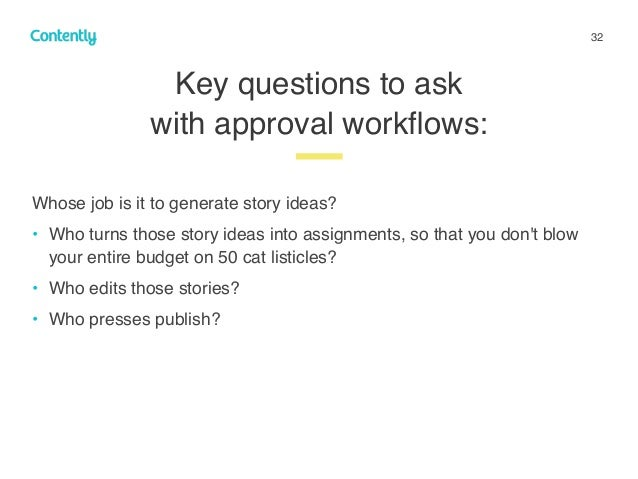 32 Key questions to ask  with approval workflows: z Whose job is it to generate story ideas? • Who turns those story ideas...