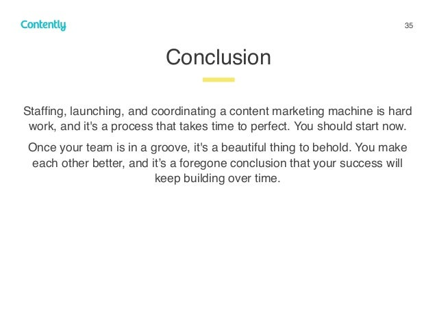 35 Staffing, launching, and coordinating a content marketing machine is hard work, and it's a process that takes time to pe...