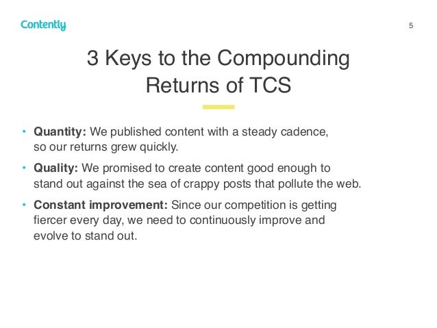 5 • Quantity: We published content with a steady cadence,  so our returns grew quickly. • Quality: We promised to create ...
