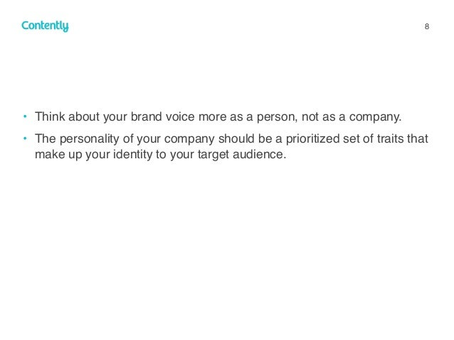 8 • Think about your brand voice more as a person, not as a company. • The personality of your company should be a priorit...