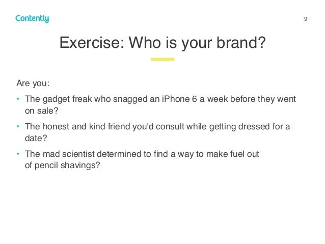 9 Exercise: Who is your brand? z Are you: • The gadget freak who snagged an iPhone 6 a week before they went on sale? • Th...