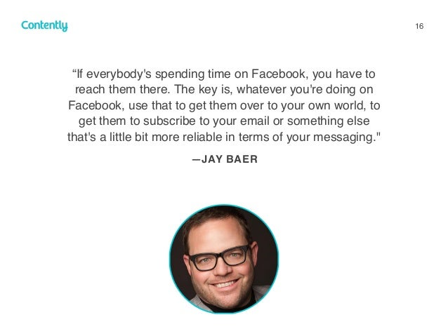 """16 """"If everybody's spending time on Facebook, you have to reach them there. The key is, whatever you're doing on Facebook,..."""