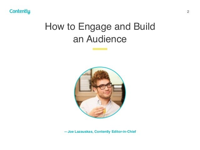 2 How to Engage and Build  an Audience z —Joe Lazauskas, Contently Editor-in-Chief
