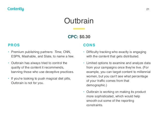 21 Outbrain z PROS • Premium publishing partners: Time, CNN, ESPN, Mashable, and Slate, to name a few. • Outbrain has alwa...