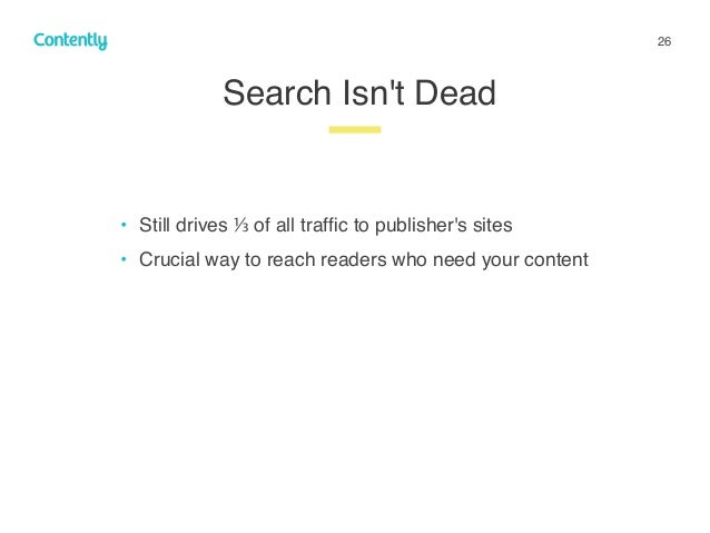 26 • Still drives ⅓ of all traffic to publisher's sites • Crucial way to reach readers who need your content Search Isn't D...