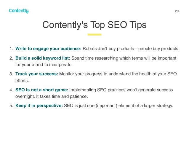 29 Contently's Top SEO Tips z 1. Write to engage your audience: Robots don't buy products—people buy products. 2. Build a ...