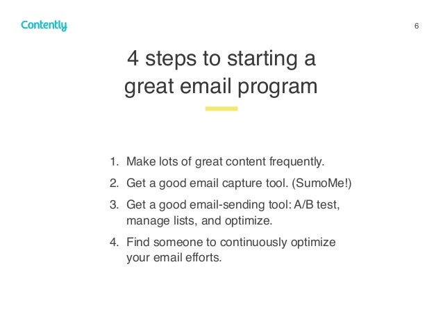 6 1. Make lots of great content frequently. 2. Get a good email capture tool. (SumoMe!) 3. Get a good email-sending tool: ...