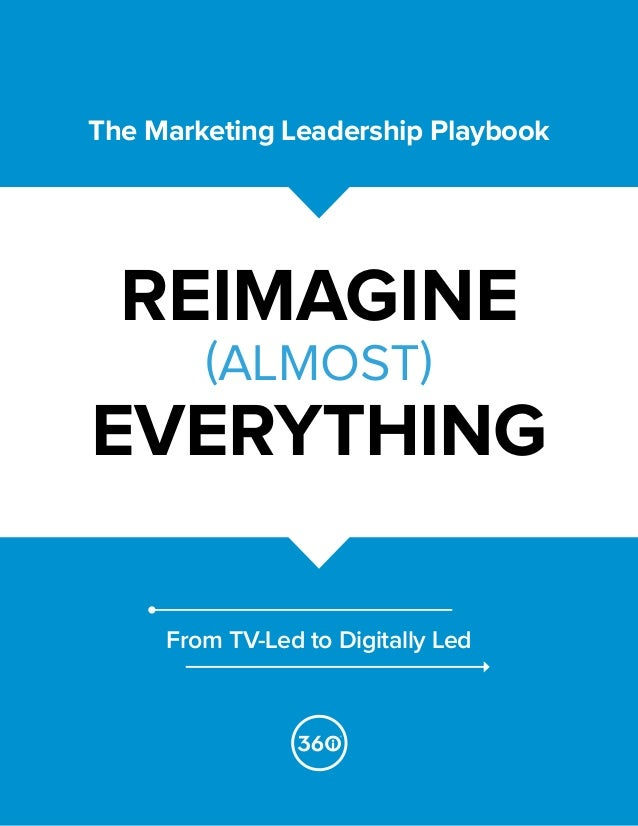 The Marketing Leadership Playbook REIMAGINE (ALMOST) EVERYTHING From TV-Led to Digitally Led
