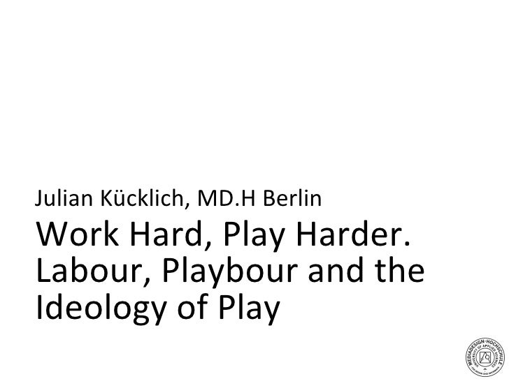 Work Hard, Play Harder.  Labour, Playbour and the  Ideology of Play Julian Kücklich, MD.H Berlin