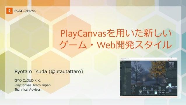 PlayCanvasを用いた新しい ゲーム・Web開発スタイル Ryotaro Tsuda (@utautattaro) GMO CLOUD K.K. PlayCanvas Team Japan Technical Advisor