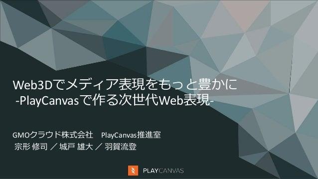 Web3Dでメディア表現をもっと豊かに -PlayCanvasで作る次世代Web表現- GMOクラウド株式会社 PlayCanvas推進室 宗形 修司 / 城戸 雄大 / 羽賀流登