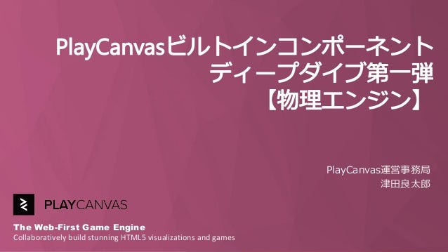 The Web-First Game Engine Collaboratively build stunning HTML5 visualizations and games PlayCanvas運営事務局 津田良太郎