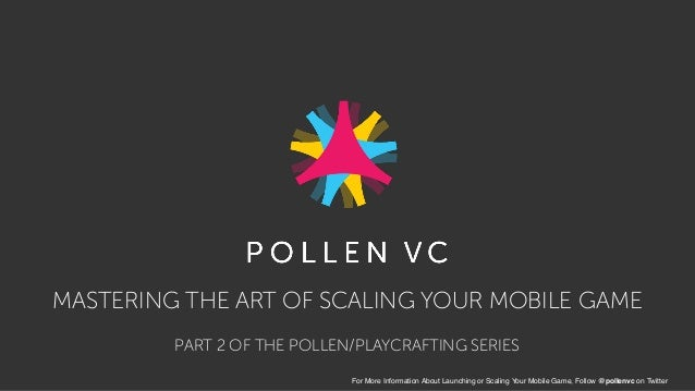MASTERING THE ART OF SCALING YOUR MOBILE GAME For More Information About Launching or Scaling Your Mobile Game, Follow @po...
