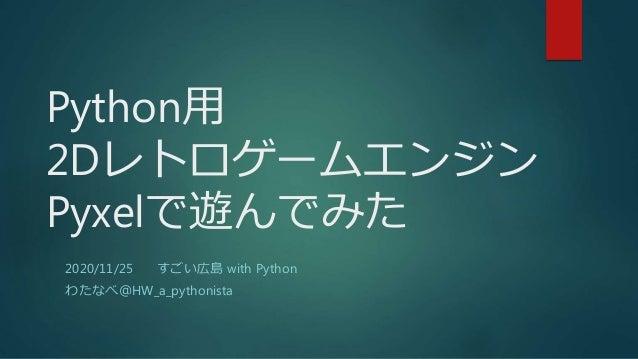 Python用 2Dレトロゲームエンジン Pyxelで遊んでみた 2020/11/25 すごい広島 with Python わたなべ@HW_a_pythonista