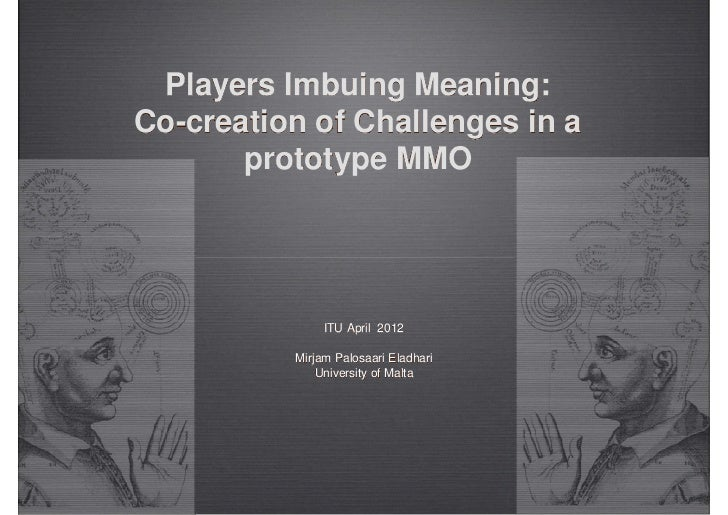 Players Imbuing Meaning:Co-creation of Challenges in a       prototype MMO               ITU April 2012          Mirjam Pa...