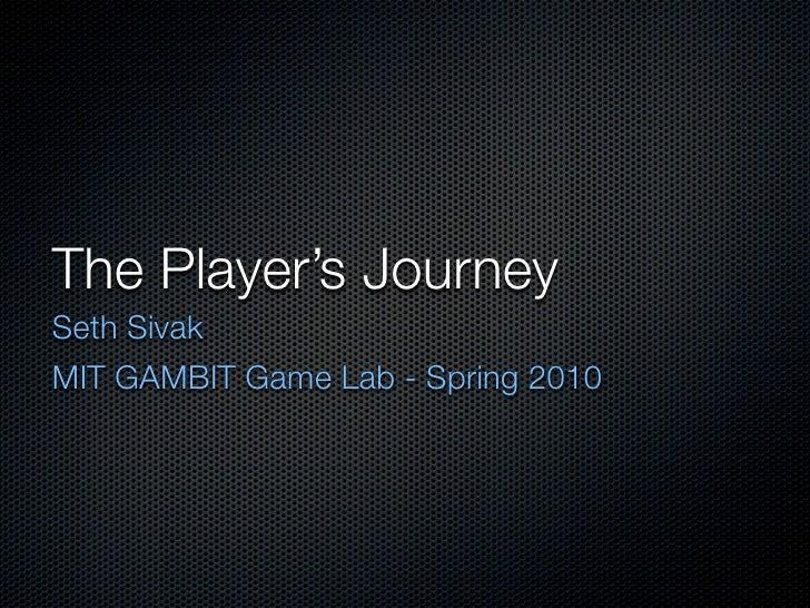 The Player's Journey Seth Sivak MIT GAMBIT Game Lab - Spring 2010