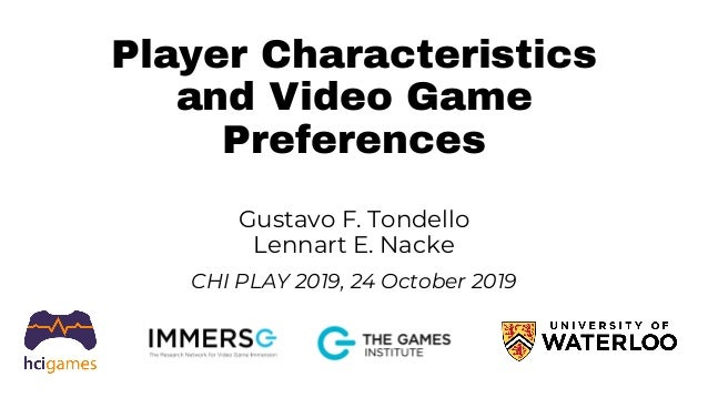 Player Characteristics and Video Game Preferences Gustavo F. Tondello Lennart E. Nacke CHI PLAY 2019, 24 October 2019