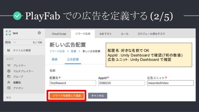 配置名:好きな名前で OK AppId :Unity Dashboard で確認(7桁の数値) 広告ユニット:Unity Dashboard で確認 PlayFab での広告を定義する (2/5)