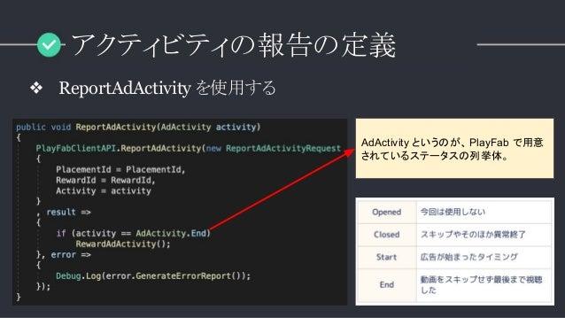 アクティビティの報告の定義 ❖ ReportAdActivity を使用する AdActivity というのが、PlayFab で用意 されているステータスの列挙体。