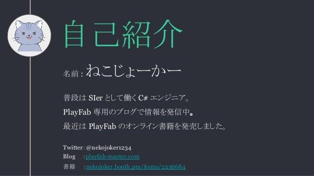 自己紹介 普段は SIer として働く C# エンジニア。 PlayFab 専用のブログで情報を発信中。 最近は PlayFab のオンライン書籍を発売しました。 名前 : ねこじょーかー Twitter:@nekojoker1234 Blog...