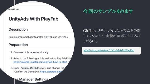今回のサンプルあります GitHub でサンプルプログラムを公開 しているので、実装の参考にしてみて ください。 github.com/nekojoker/UnityAdsWithPlayFab
