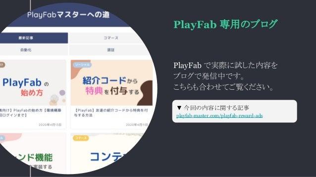 PlayFab 専用のブログ PlayFab で実際に試した内容を ブログで発信中です。 こちらも合わせてご覧ください。 ▼ 今回の内容に関する記事 playfab-master.com/playfab-reward-ads